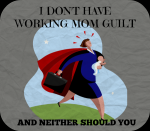 I Don't Have Working Mom Guilt - And Neither Should You