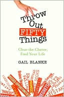 Gail Blanke Throw Out Fifty Things: Clear the Clutter, Find Your Life